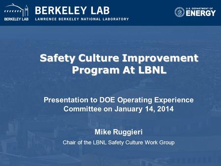 Safety Culture Improvement Program At LBNL Presentation to DOE Operating Experience Committee on January 14, 2014 Mike Ruggieri Chair of the LBNL Safety.
