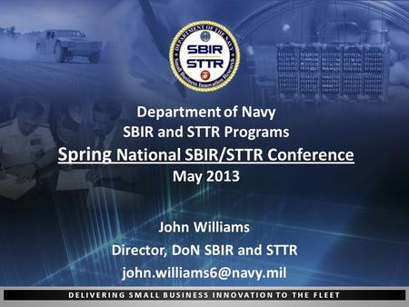 DELIVERING SMALL BUSINESS INNOVATION TO THE FLEET Department of Navy SBIR and STTR Programs Spring National SBIR/STTR Conference May 2013 John Williams.