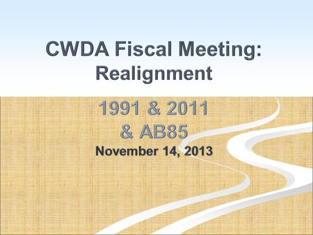 CWDA Fiscal Meeting: Realignment 1991 & 2011 & AB85 November 14, 2013