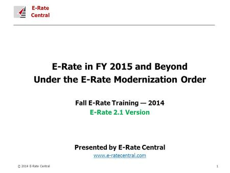 E-Rate Central E-Rate in FY 2015 and Beyond Under the E-Rate Modernization Order Fall E-Rate Training — 2014 E-Rate 2.1 Version Presented by E-Rate Central.