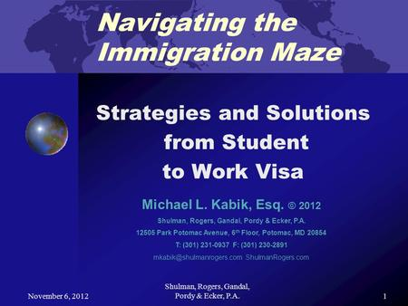November 6, 2012 Shulman, Rogers, Gandal, Pordy & Ecker, P.A. 1 Navigating the Immigration Maze Strategies and Solutions from Student to Work Visa Michael.