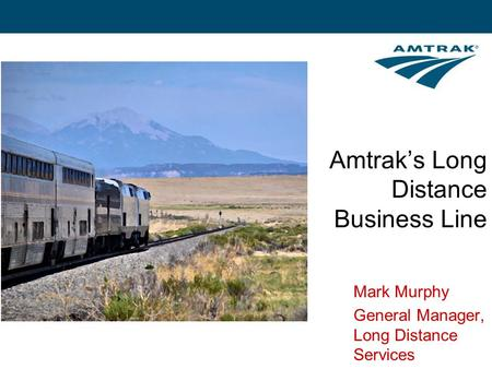 Amtrak's Long Distance Business Line Mark Murphy General Manager, Long Distance Services.