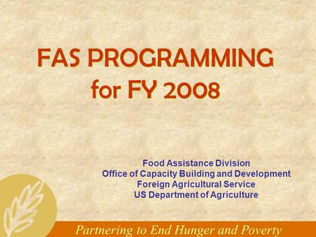 Partnering to End Hunger and Poverty FAS PROGRAMMING for FY 2008 Food Assistance Division Office of Capacity Building and Development Foreign Agricultural.