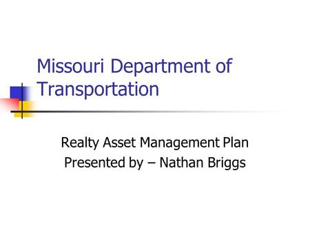 Missouri Department of Transportation Realty Asset Management Plan Presented by – Nathan Briggs.
