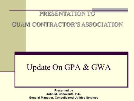 Presented by John M. Benavente, P.E. General Manager, Consolidated Utilities Services PRESENTATION TO GUAM CONTRACTOR'S ASSOCIATION Update On GPA & GWA.