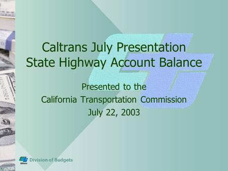 Division of Budgets Caltrans July Presentation State Highway Account Balance Presented to the California Transportation Commission July 22, 2003.
