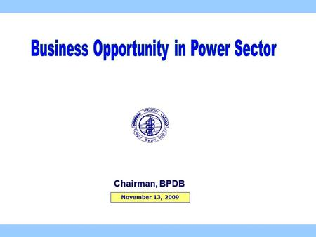 November 13, 2009 Chairman, BPDB. 2  Electricity Growth : 5.8 % in 2009 7.0 % Av. since 1990  GDP Growth rate : Around 6 pc (last 5 years)  Installed.