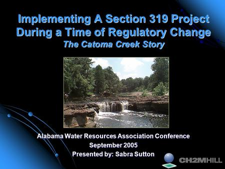 Implementing A Section 319 Project During a Time of Regulatory Change The Catoma Creek Story Alabama Water Resources Association Conference September 2005.