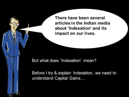 But what does 'Indexation' mean? Before I try & explain Indexation, we need to understand Capital Gains… There have been several articles in the Indian.