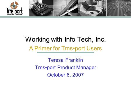 Working with Info Tech, Inc. Teresa Franklin Trnsport Product Manager October 6, 2007 A Primer for Trnsport Users.