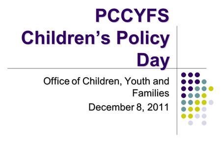 PCCYFS Children's Policy Day Office of Children, Youth and Families December 8, 2011.