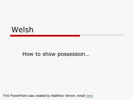 Welsh How to show possession… This PowerPoint was created by Matthew Vernon, email here.here.