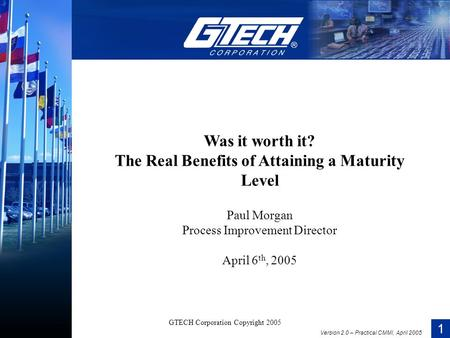 1 Version 2.0 – Practical CMMI, April 2005 GTECH Corporation Copyright 2005 Was it worth it? The Real Benefits of Attaining a Maturity Level Paul Morgan.