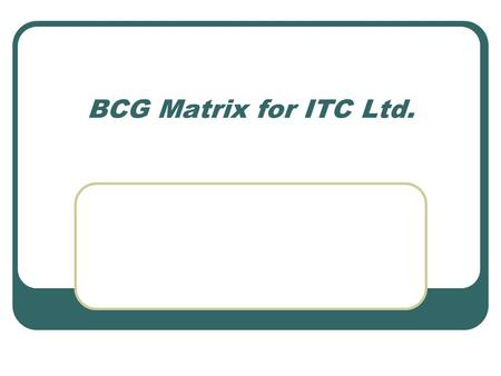 BCG Matrix for ITC Ltd.. Structure Act ILights! ITC- A Background Act IICamera! The BCG matrix Act IIIAction! Learning points and conclusions.