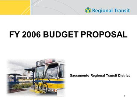 1 FY 2006 BUDGET PROPOSAL Sacramento Regional Transit District.