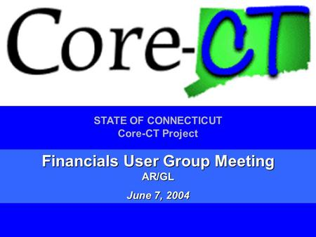 1 STATE OF CONNECTICUT Core-CT Project Financials User Group Meeting AR/GL June 7, 2004.