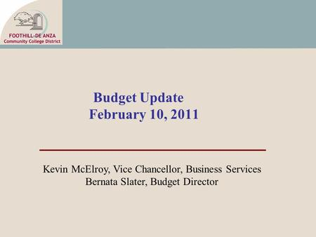Budget Update February 10, 2011 Kevin McElroy, Vice Chancellor, Business Services Bernata Slater, Budget Director.