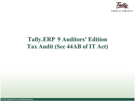 © Tally Solutions Pvt. Ltd. All Rights Reserved Tally.ERP 9 Auditors' Edition Tax Audit (Sec 44AB of IT Act)