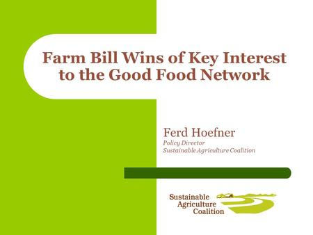 Farm Bill Wins of Key Interest to the Good Food Network Ferd Hoefner Policy Director Sustainable Agriculture Coalition.