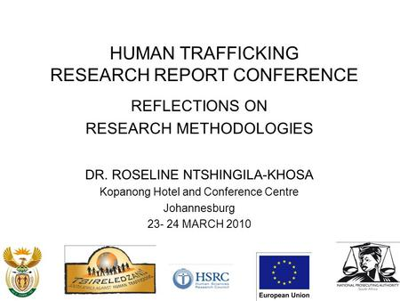 HUMAN TRAFFICKING RESEARCH REPORT CONFERENCE REFLECTIONS ON RESEARCH METHODOLOGIES DR. ROSELINE NTSHINGILA-KHOSA Kopanong Hotel and Conference Centre Johannesburg.