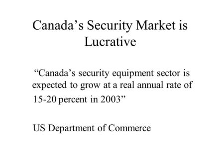 "Canada's Security Market is Lucrative ""Canada's security equipment sector is expected to grow at a real annual rate of 15-20 percent in 2003"" US Department."