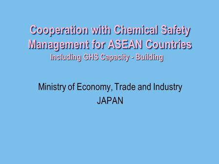Cooperation with Chemical Safety Management for ASEAN Countries Ministry of Economy, Trade and Industry JAPAN Including GHS Capacity - Building Including.
