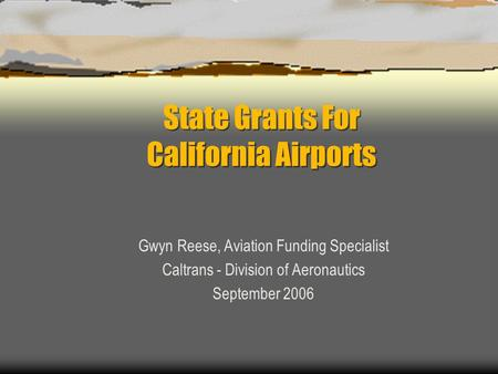 State Grants For California Airports Gwyn Reese, Aviation Funding Specialist Caltrans - Division of Aeronautics September 2006.