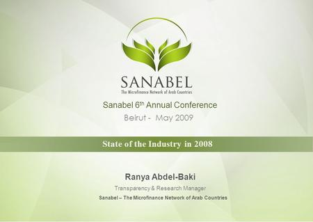 Beirut - May 2009 State of the Industry in 2008 Ranya Abdel-Baki Transparency & Research Manager Sanabel 6 th Annual Conference Sanabel – The Microfinance.
