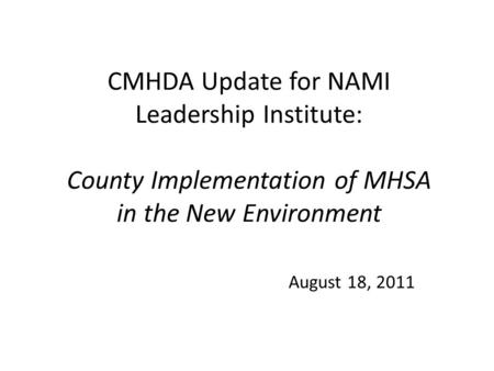 CMHDA Update for NAMI Leadership Institute: County Implementation of MHSA in the New Environment August 18, 2011.