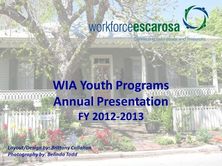WIA Youth Programs Annual Presentation FY 2012-2013 Layout/Design by: Brittany Callahan Photography by: Belinda Todd.