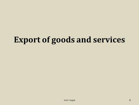"Export of goods and services 1 Ashit Hegde. Definitions as per FEMA – ""Export"" means, I. the taking out of India to a place outside India any goods II.provision."
