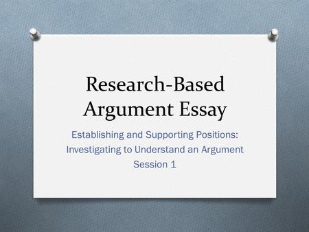 Research-Based Argument Essay Establishing and Supporting Positions: Investigating to Understand an Argument Session 1.
