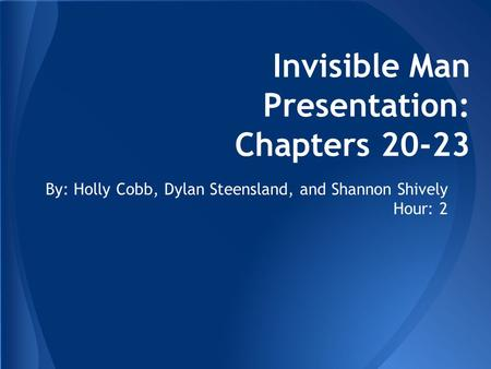 Invisible Man Presentation: Chapters 20-23 By: Holly Cobb, Dylan Steensland, and Shannon Shively Hour: 2.