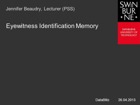 Jennifer Beaudry, Lecturer (PSS) Eyewitness Identification Memory DataBlitz 26.04.2013.