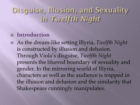  Introduction  As the dream-like setting Illyria, Twelfth Night is constructed by illusion and delusion. Through Viola's disguise, Twelfth Night presents.