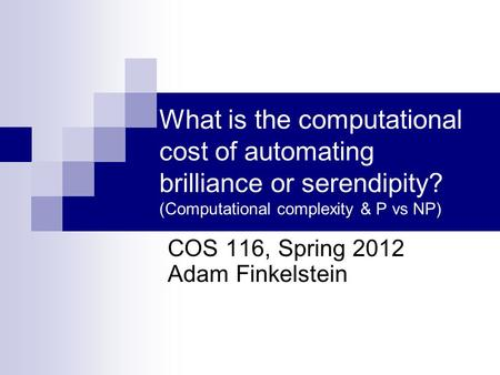 What is the computational cost of automating brilliance or serendipity? (Computational complexity & P vs NP) COS 116, Spring 2012 Adam Finkelstein.