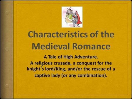 8 Characteristics (In brief):  Idealizes Chivalry (Code of Chivalry – hero-knights abided by this code)  Idealizes the noble hero-knight and his daring.