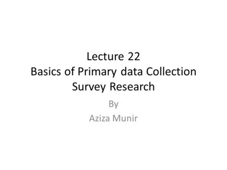 Lecture 22 Basics of Primary data Collection Survey Research By Aziza Munir.