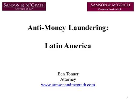Anti-Money Laundering: Latin America Ben Tonner Attorney www.samsonandmcgrath.com 1.