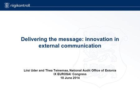 Delivering the message: innovation in external communication Liisi Uder and Thea Teinemaa, National Audit Office of Estonia IX EUROSAI Congress 18 June.