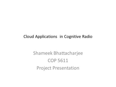 Cloud Applications in Cognitive Radio Shameek Bhattacharjee COP 5611 Project Presentation.