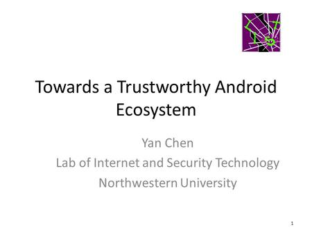 Towards a Trustworthy Android Ecosystem 1 Yan Chen Lab of Internet and Security Technology Northwestern University.