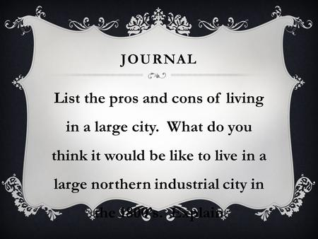JOURNAL List the pros and cons of living in a large city. What do you think it would be like to live in a large northern industrial city in the 1800's.