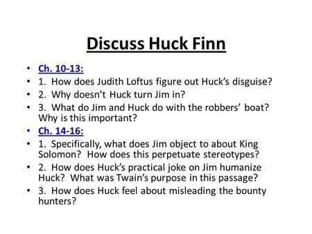 Discuss Huck Finn Ch. 10-13: 1. How does Judith Loftus figure out Huck's disguise? 2. Why doesn't Huck turn Jim in? 3. What do Jim and Huck do with.