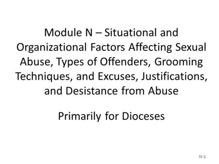 Module N – Situational and Organizational Factors Affecting Sexual Abuse, Types of Offenders, Grooming Techniques, and Excuses, Justifications, and Desistance.