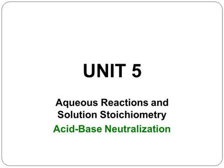 UNIT 5 Aqueous Reactions and Solution Stoichiometry Acid-Base Neutralization.