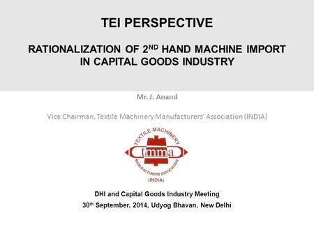 TEI PERSPECTIVE RATIONALIZATION OF 2 ND HAND MACHINE IMPORT IN CAPITAL GOODS INDUSTRY Mr. J. Anand Vice Chairman, Textile Machinery Manufacturers' Association.