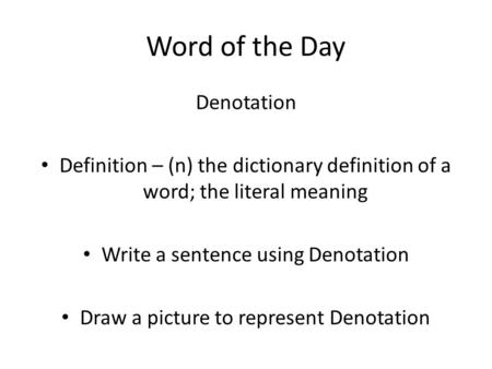 Word of the Day Denotation Definition – (n) the dictionary definition of a word; the literal meaning Write a sentence using Denotation Draw a picture to.
