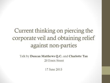 Current thinking on piercing the corporate veil and obtaining relief against non-parties Talk by Duncan Matthews Q.C. and Charlotte Tan 20 Essex Street.