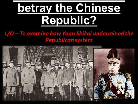 How did Yuan Shikai betray the Chinese Republic? L/O – To examine how Yuan Shikai undermined the Republican system.